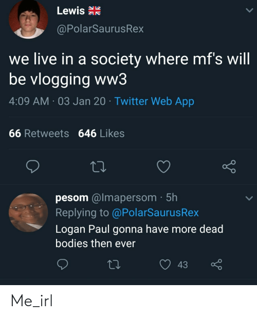 Bodies : Lewis R  @PolarSaurusRex  we live in a society where mf's will  be vlogging ww3  4:09 AM · 03 Jan 20 · Twitter Web App  66 Retweets 646 Likes  pesom @lmapersom · 5h  Replying to @PolarSaurusRex  Logan Paul gonna have more dead  bodies then ever  43 Me_irl