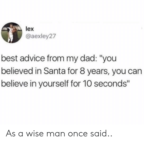 """Advice, Dad, and Best: lex  @aexley27  best advice from my dad: """"you  believed in Santa for 8 years, you can  believe in yourself for 10 seconds"""" As a wise man once said.."""