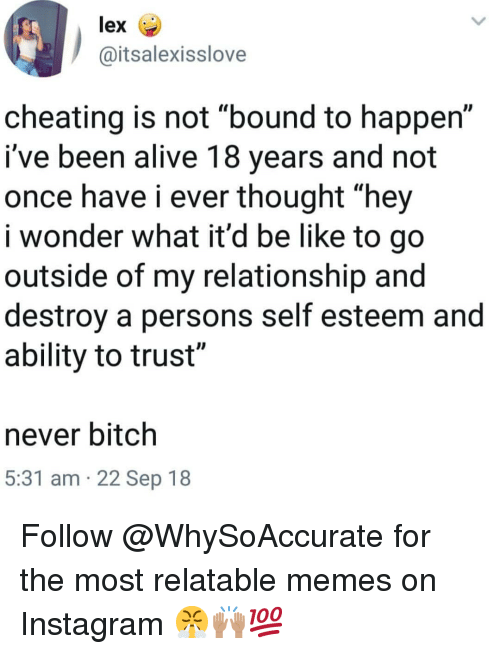 """Alive, Be Like, and Bitch: lex  @itsalexisslove  cheating is not """"bound to happen""""  i've been alive 18 years and not  once have i ever thought """"hey  i wonder what it'd be like to go  outside of my relationship and  destroy a persons self esteem and  ability to trust""""  never bitch  5:31 am 22 Sep 18 Follow @WhySoAccurate for the most relatable memes on Instagram 😤🙌🏽💯"""