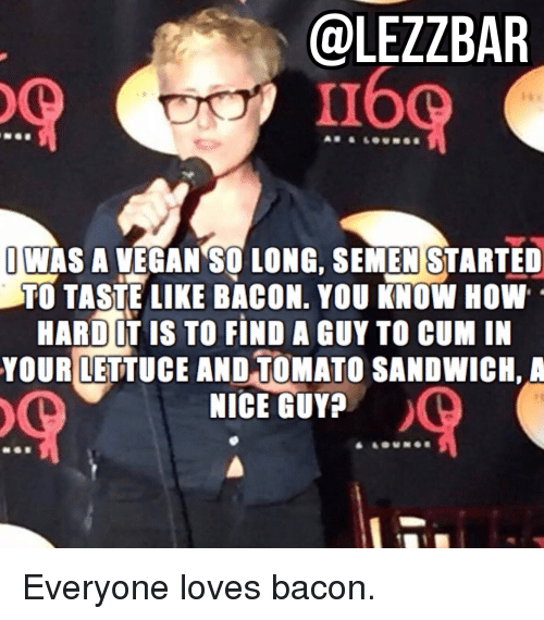 Nicee: @LEZZBAR  160  JWAS A VEGAN SO LONG, SEMEN STARTED  TO TASTE LIKE BACON. YOU KNOW HOW  HARD LT IS TO FIND A GUY TO CUM IN  YOUR LETTUCE AND TOMATO SANDWICH, A  NICE GUY Everyone loves bacon.