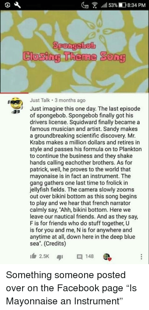"Facebook, Friends, and Mr. Krabs: lg  .111 53%ID 8:34 PM  Closing Theme  Song  Just Talk 3 months ago  Just imagine this one day. The last episode  of spongebob. Spongebob finally got his  drivers license. Squidward finally became a  famous musician and artist. Sandy makes  a groundbreaking scientific discovery. Mr.  Krabs makes a million dollars and retires in  style and passes his formula on to Plankton  to continue the business and they shake  hands calling eachother brothers. As for  patrick, well, he proves to the world that  mayonaise is in fact an instrument. The  gang gathers one last time to frolick in  jellyfish fields. The camera slowly zooms  out over bikini bottom as this song begins  to play and we hear that french narrator  calmly say, ""Ahh, bikini bottom. Here we  leave our nautical friends. And as they say,  F is for friends who do stuff together, U  is for you and me, N is for anywhere and  anytime at all, down here in the deep blue  sea. (Credits)  2.5K ๑1  148 Something someone posted over on the Facebook page ""Is Mayonnaise an Instrument"""