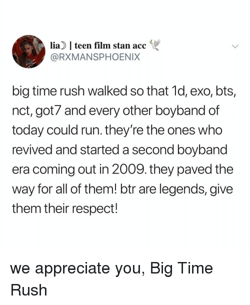 Respect, Run, and Stan: lia  teen film stan acc  @RXMANSPHOENIX  big time rush walked so that 1d, exo, bts,  nct, got7 and every other boyband of  today could run. they're the ones who  revived and started a second boyband  era coming out in 2009. they paved the  way for all of them! btr are legends, give  them their respect! we appreciate you, Big Time Rush