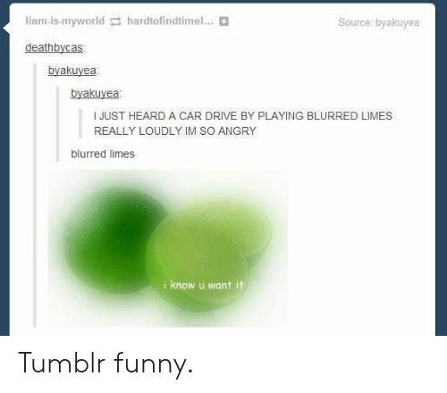 Drive By, Funny, and Tumblr: liam-is-myworldhardtofindtimel..  Source: byakuyea  deathbycas  byakuyea  byakuye  I JUST HEARD A CAR DRIVE BY PLAYING BLURRED LIMES  REALLY LOUDLY IM SO ANGRY  blurred limes  i know u want it Tumblr funny.