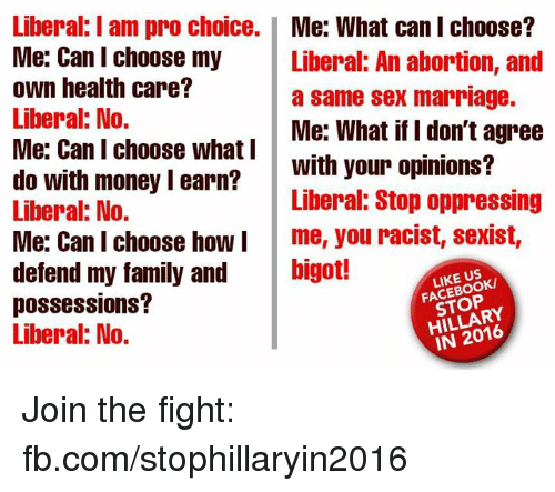 Opinionating: Liberal I am pro choice.  Me: What can I choose?  Me: Can I choose my  Liberal: An abortion, and  own health care?  a same sex marriage.  Liberal: No.  Me: What if I don't agree  Me: Can I choose what I  With your opinions?  do with money learn?  Liberal: Stop oppressing  Liberal: No.  Me: Can I choose how I  me, you racist, sexist,  defend my family and  bigot!  LIKE US  possessions?  STOP  Liberal: No.  IN 2016 Join the fight: fb.com/stophillaryin2016