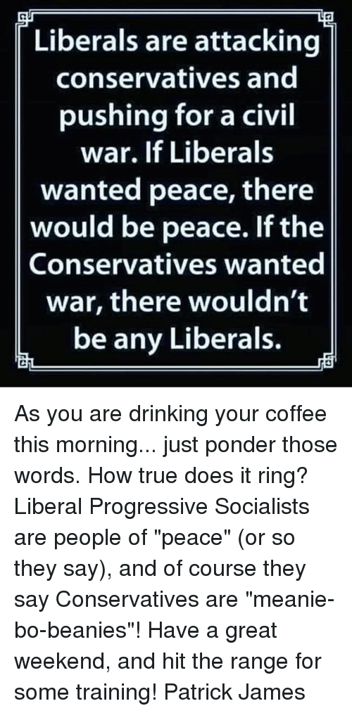 """Drinking, Memes, and True: Liberals are attacking  conservatives and  pushing for a civil  war. If Liberals  wanted peace, there  would be peace. If the  Conservatives wanted  war, there wouldn't  be any Liberals. As you are drinking your coffee this morning... just ponder those words. How true does it ring? Liberal Progressive Socialists are people of """"peace"""" (or so they say), and of course they say Conservatives are """"meanie-bo-beanies""""!  Have a great weekend, and hit the range for some training! Patrick James"""