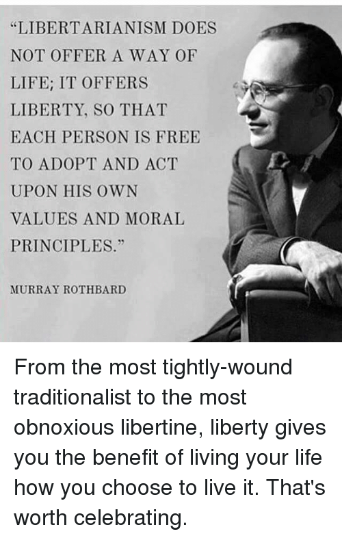 """Libertarianism: """"LIBERTARIANISM DOES  NOT OFFER A WAY OF  LIFE: IT OFFERS  LIBERTY, SO THAT  EACH PERSON IS FREE  TO ADOPT AND ACT  UPON HIS OWN  VALUES AND MORAL  PRINCIPLES.""""  MURRAY ROTH BARD From the most tightly-wound traditionalist to the most obnoxious libertine, liberty gives you the benefit of living your life how you choose to live it. That's worth celebrating."""