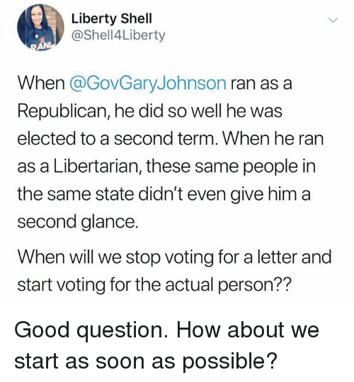 Libertarian: Liberty Shell  @Shell4Liberty  When @GovGaryJohnson ran as a  Republican, he did so well he was  elected to a second term. When he ran  as a Libertarian, these same people in  the same state didn't even give him a  second glance.  When will we stop voting for a letter and  start voting for the actual person?? Good question. How about we start as soon as possible?