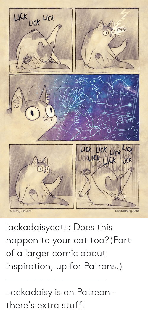 Larger: LICK  UCk  Lick  POINK  LICK  KACK  LICK LIck  CK  LIcKIckcK k  ck  Lackadaisy.com  Tracy J Butler lackadaisycats: Does this happen to your cat too?(Part of a larger comic about inspiration, up for Patrons.)——————————————Lackadaisy is on Patreon - there's extra stuff!