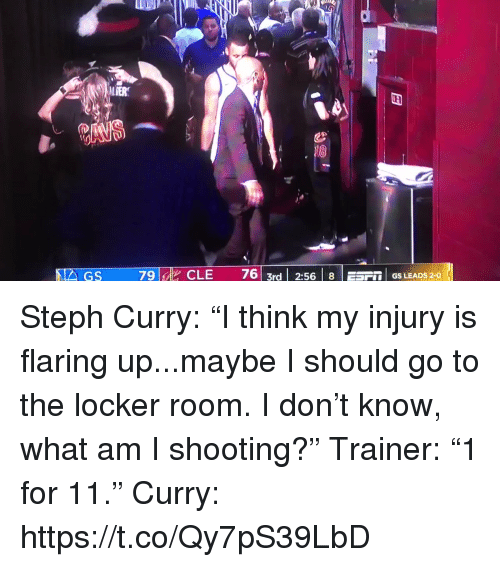 "Sports, Steph Curry, and Curry: LIER  79 id  CLE  76| 3rd | 2:56 | 8 | ESF1. GS LEADS 2-0 Steph Curry: ""I think my injury is flaring up...maybe I should go to the locker room. I don't know, what am I shooting?""  Trainer: ""1 for 11.""  Curry:  https://t.co/Qy7pS39LbD"