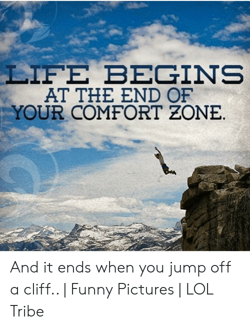 Jumping Off A Cliff Meme: LIFE BEGINS  AT THE END OF  YOUR COMFORT ZONE.