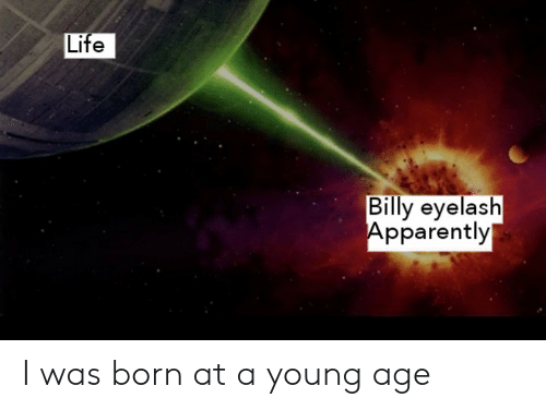 Apparently, Life, and Dank Memes: Life  Billy eyelash  Apparently I was born at a young age