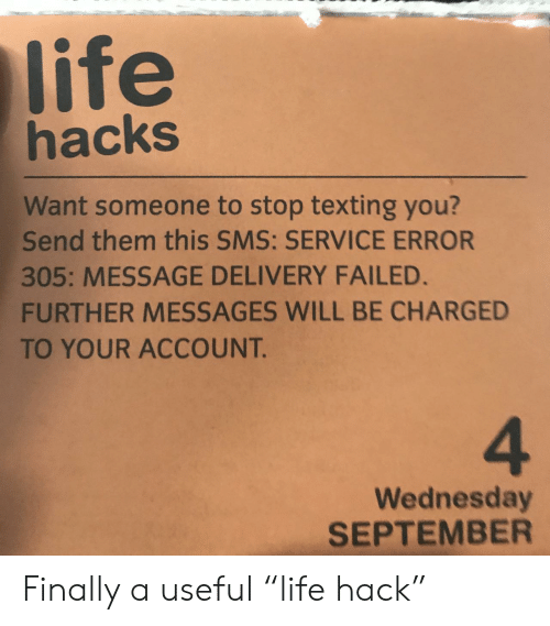 "Want Someone: life  hacks  Want someone to stop texting you?  Send them this SMS: SERVICE ERROR  305: MESSAGE DELIVERY FAILED.  FURTHER MESSAGES WILL BE CHARGED  TO YOUR ACCOUNT.  4  Wednesday  SEPTEMBER Finally a useful ""life hack"""