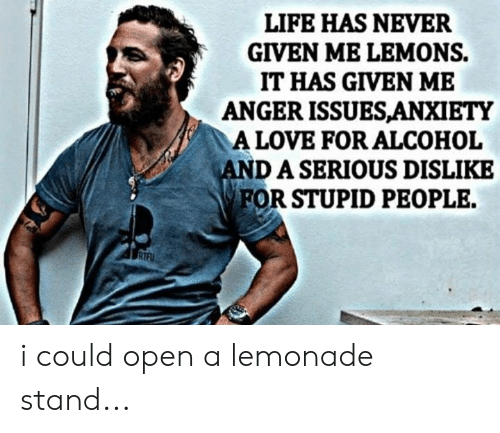 Life, Love, and Memes: LIFE HAS NEVER  GIVEN ME LEMONS.  IT HAS GIVEN ME  ANGER ISSUESANXIETY  A LOVE FOR ALCOHOL  DASERIOUS DISLIKE  FOR STUPID PEOPLE. i could open a lemonade stand...