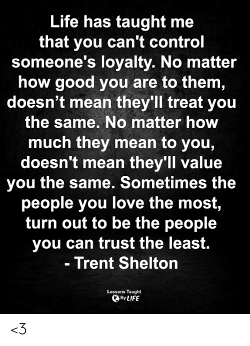 Love for Quotes: Life has taught me  that you can't control  someone's loyalty. No matter  how good you are to them,  doesn't mean they'll treat you  the same. No matter how  much they mean to you,  doesn't mean they'll value  you the same. Sometimes the  people you love the most,  turn out to be the people  you can trust the least.  - Trent Shelton  Lessons Taught  By LIFE <3