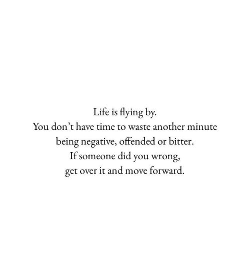 dont-have-time: Life is flying by  You don't have time to waste another minute  being negative, offended or bitter  If someone did you wrong,  get over it and move forward.