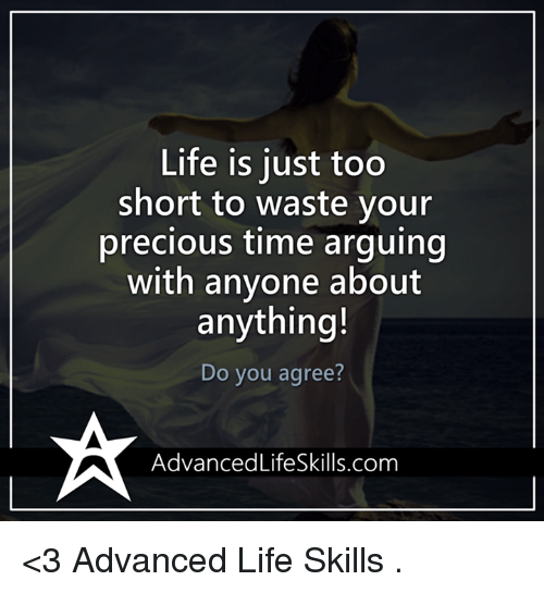 Youre Precious: Life is just too  short to waste your  precious time arguing  with anyone about  anything!  Do you agree?  AdvancedLifeSkills.com <3 Advanced Life Skills  .