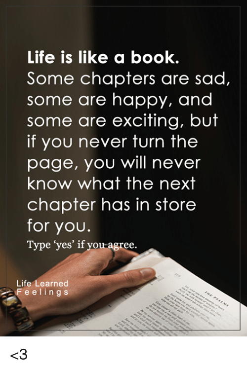 """turn the page: Life is like a book.  Some chapters are sad,  some are happy, and  some are exciting, but  if you never turn the  page, you will never  know what the next  chapter has in store  for you.  Type """"yes' if you agree.  Life  earned  F e e l i n g s <3"""