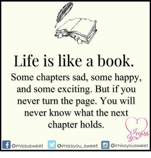 turn the page: Life is like a book  Some chapters sad, some happy,  and some exciting. But if you  never turn the page. You will  never know what the next  chapter holds.  Omissusweet  aimissyou sweet inmissvousweet
