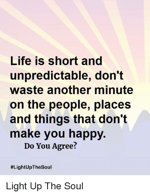Life, Memes, and Happy: Life is short and  unpredictable, don't  waste another minute  on the people, places  and things that don't  make you happy.  Do You Agree?  Light Up The Soul