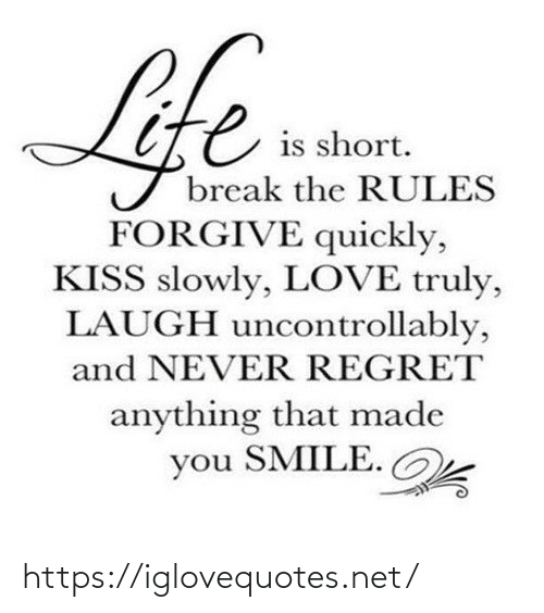 Regret: Life  is short.  break the RULES  FORGIVE quickly,  KISS slowly, LOVE truly,  LAUGH uncontrollably,  and NEVER REGRET  anything that made  you SMILE. https://iglovequotes.net/