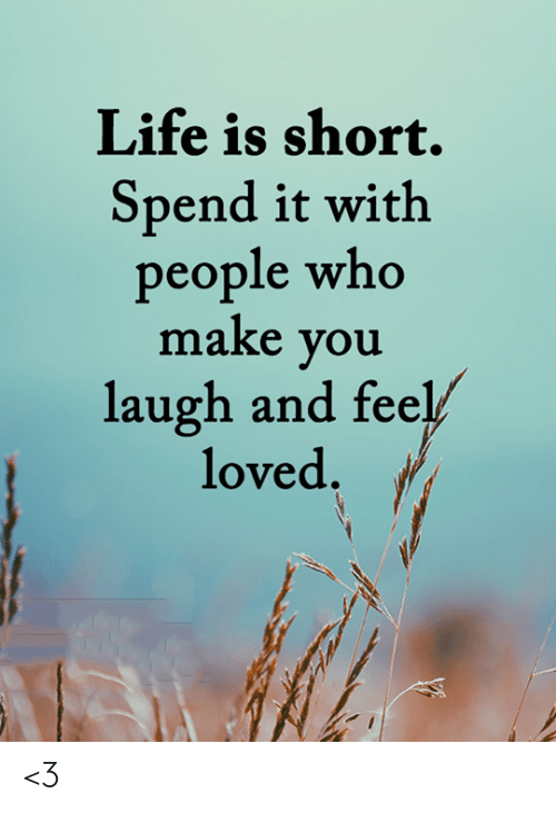 Life, Memes, and 🤖: Life is short.  Spend it with  people who  make you  laugh and feel/  loved. <3