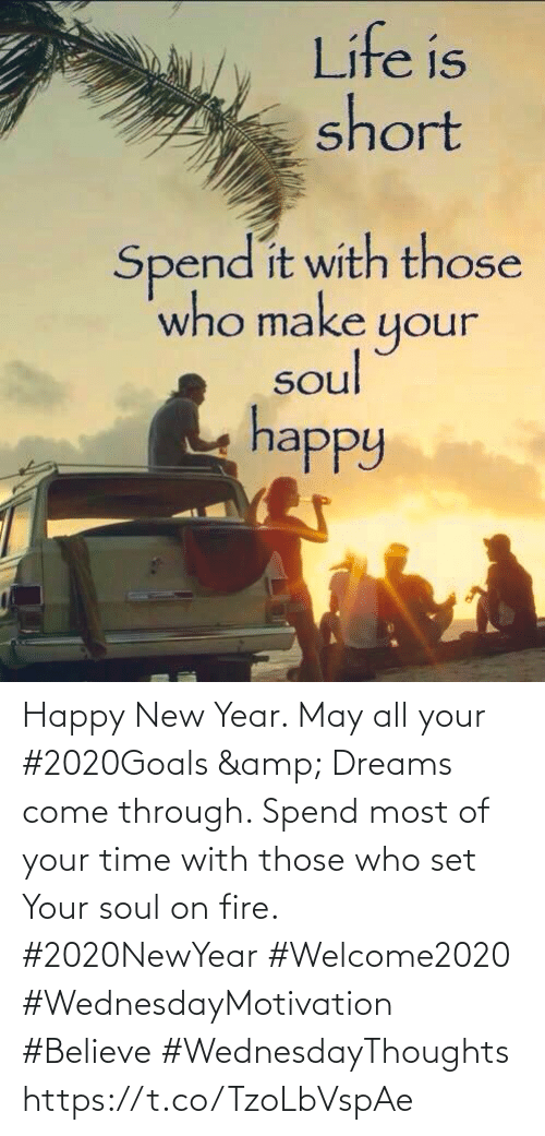 Love for Quotes: Life is  short  Spend it with those  who make your  soul  happy Happy New Year. May all your #2020Goals & Dreams come through. Spend most of your time with those who set Your soul on fire.  #2020NewYear #Welcome2020 #WednesdayMotivation #Believe #WednesdayThoughts https://t.co/TzoLbVspAe