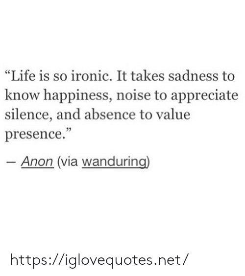 """Ironic, Life, and Appreciate: """"Life is so ironic. It takes sadness to  know happiness, noise to appreciate  silence, and absence to value  presence.""""  Anon (via wanduring) https://iglovequotes.net/"""