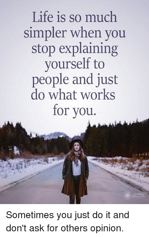 Just Do It, Life, and Ask: Life is so much  simpler when you  stop explaining  yourself to  people and just  do what works  for vou. Sometimes you just do it and don't ask for others opinion.