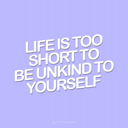 Life, Too Short, and Too: LIFE IS TOO  SHORT TO  BE UNKIND TO  YOURSELF  @_TYPELIKEAGIRL