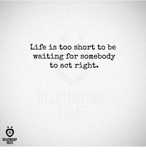 Life, Too Short, and Waiting...: Life is too short to be  waiting for somebody  to act right.  AR  RELATIONSHIP  RULES