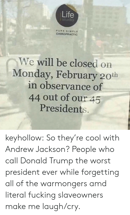 Presidents: Life  studio  PURE SIMPLE  CHIROPRACTIC  We will be closed on  Monday, February 20th  in observance of  44 out of our 45  Presidents. keyhollow:  So they're cool with Andrew Jackson?   People who call Donald Trump the worst president ever while forgetting all of the warmongers amd literal fucking slaveowners make me laugh/cry.