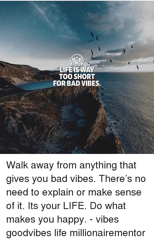 Bad, Life, and Memes: LIFEAS WAY  TOO SHORT  FOR BAD VIBES. Walk away from anything that gives you bad vibes. There's no need to explain or make sense of it. Its your LIFE. Do what makes you happy. - vibes goodvibes life millionairementor
