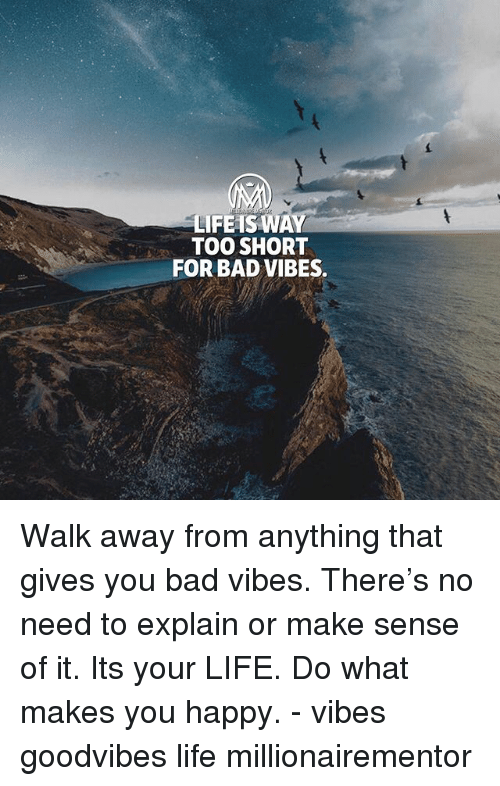 Bad, Life, and Memes: LIFEISWAY  TOO SHORT  FOR BAD VIBES. Walk away from anything that gives you bad vibes. There's no need to explain or make sense of it. Its your LIFE. Do what makes you happy. - vibes goodvibes life millionairementor