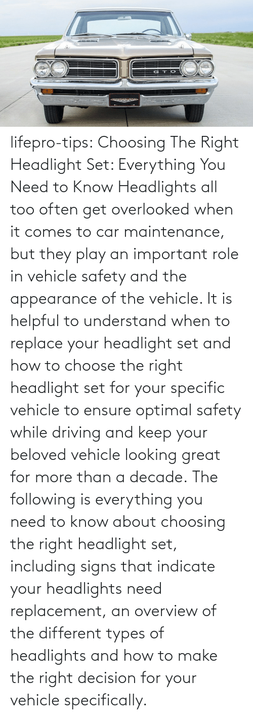 Important: lifepro-tips:   Choosing The Right Headlight Set: Everything You Need to Know Headlights all too often get overlooked when it comes to car maintenance, but they play an important role in vehicle safety and the appearance of the vehicle. It is helpful to understand when to replace your headlight set and how to choose the right headlight set for your specific vehicle to ensure optimal safety while driving and keep your beloved vehicle looking great for more than a decade. The following is everything you need to know about choosing the right headlight set, including signs that indicate your headlights need replacement, an overview of the different types of headlights and how to make the right decision for your vehicle specifically.