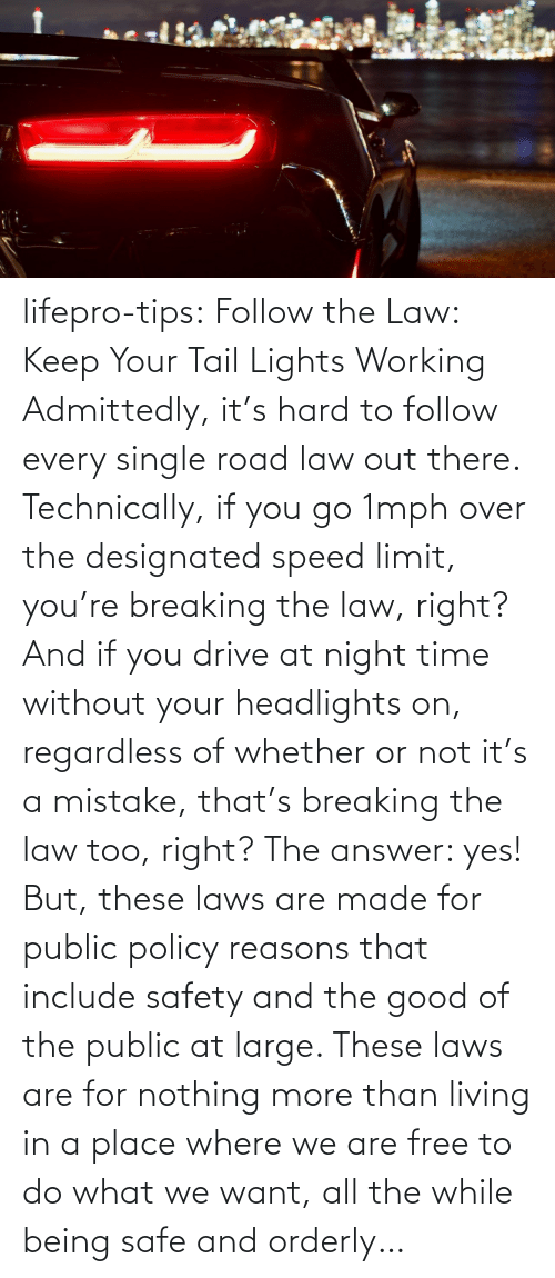 The Answer: lifepro-tips: Follow the Law: Keep Your Tail Lights Working Admittedly, it's hard to follow every single road law out there. Technically, if you go 1mph over the designated speed limit, you're breaking the law, right? And if you drive at night time without your headlights on, regardless of whether or not it's a mistake, that's breaking the law too, right? The answer: yes! But, these laws are made for public policy reasons that include safety and the good of the public at large. These laws are for nothing more than living in a place where we are free to do what we want, all the while being safe and orderly…