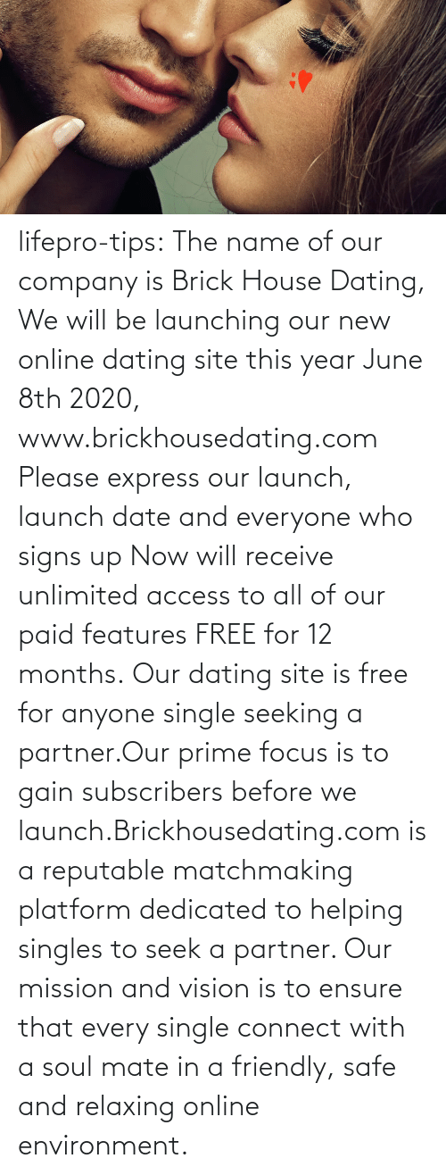Seek: lifepro-tips: The name of our company is Brick House Dating, We will be launching our new online dating site this year June 8th 2020, www.brickhousedating.com  Please express our launch, launch date and everyone who signs up Now  will receive unlimited access to all of our paid features FREE for 12  months. Our dating site is free for anyone single seeking a partner.Our prime focus is to gain subscribers before we launch.Brickhousedating.com  is a reputable matchmaking platform dedicated to helping singles to  seek a partner. Our mission and vision is to ensure that every single  connect with a soul mate in a friendly, safe and relaxing online  environment.