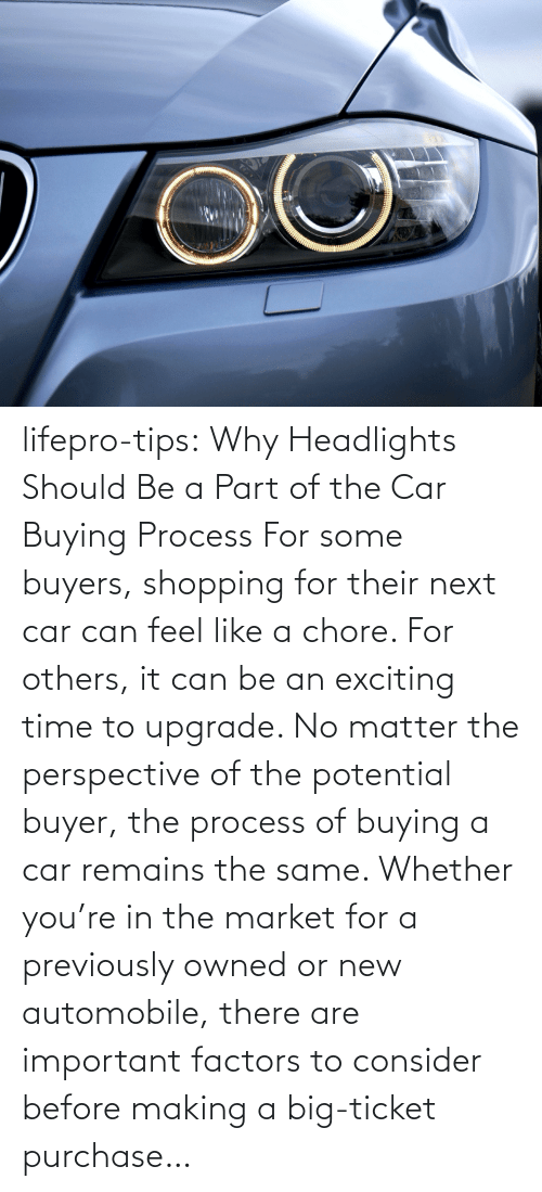 Important: lifepro-tips: Why Headlights Should Be a Part of the Car Buying Process For some buyers, shopping for their next car can feel like a chore. For others, it can be an exciting time to upgrade. No matter the perspective of the potential buyer, the process of buying a car remains the same. Whether you're in the market for a previously owned or new automobile, there are important factors to consider before making a big-ticket purchase…