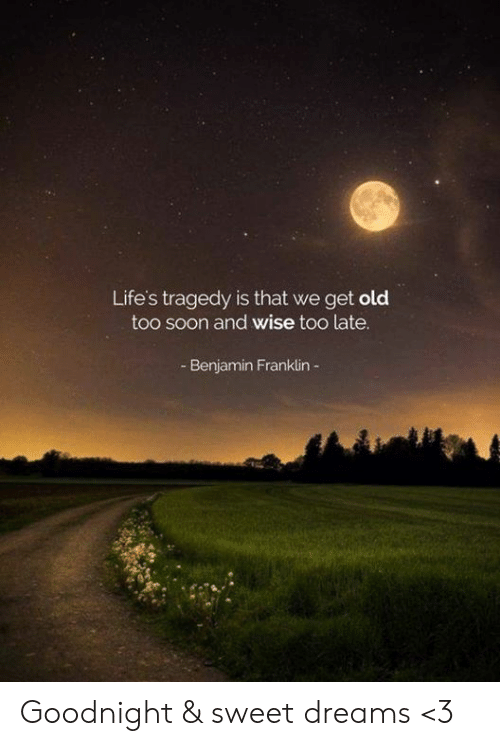 Benjamin Franklin, Memes, and Soon...: Life's tragedy is that we get old  too soon and wise too late.  Benjamin Franklin Goodnight & sweet dreams <3