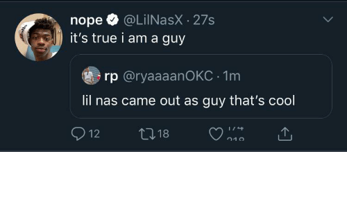 Its True: @LiINasX · 27s  it's true i am a guy  nope  rp @ryaaaanOKC · 1m  lil nas came out as guy that's cool  O 12  27 18