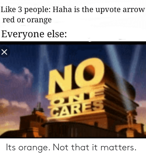 Arrow, Orange, and Haha: Like 3 people: Haha is the upvote arrow  red or orange  Everyone else: Its orange. Not that it matters.