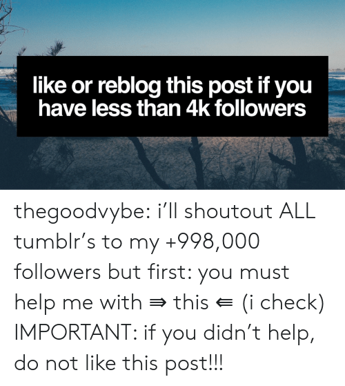 Tumblr, Blog, and Help: like or reblog this post if you  have less than 4k followers thegoodvybe:  i'll shoutout ALL tumblr's to my +998,000 followers but first: you must help me with ⇛ this ⇚ (i check) IMPORTANT: if you didn't help, do not like this post!!!