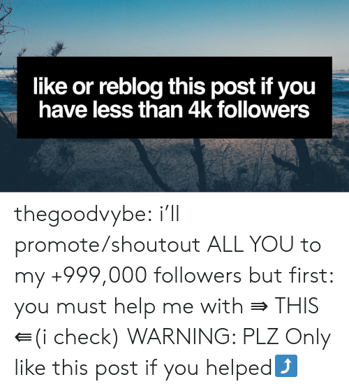 Tumblr, Blog, and Help: like or reblog this post if you  have less than 4k followers thegoodvybe: i'll promote/shoutout ALL YOU to my +999,000 followers but first: you must help me with   ⇛ THIS ⇚(i check) WARNING: PLZ Only like this post if you helped⤴