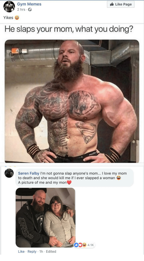 Gym, Love, and Memes: Like Page  Gym Memes  2 hrs.  Yikes  He slaps your mom, what you doing?  Søren Falby I'm not gonna slap anyone's mom... I love my mom  to death and she would kill me if I ever slapped a woman  A picture of me and my mon  4.1K  Like Reply 1h Edited
