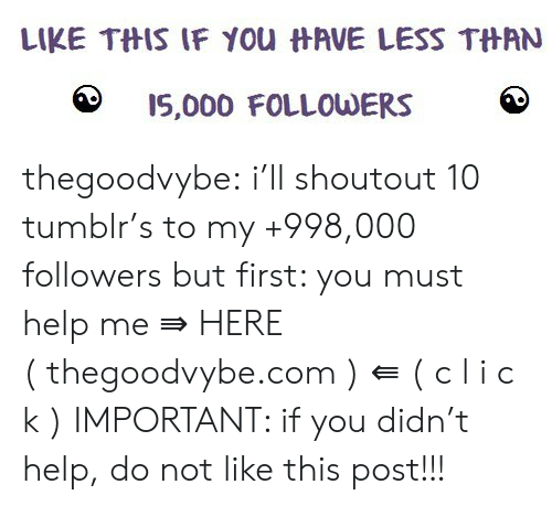 Tumblr, Blog, and Help: LIKE THIS IF YOu HAVE LESS THAN  I5,000 FOLLOWERS thegoodvybe:  i'll shoutout 10 tumblr's to my +998,000 followers but first: you must help me ⇛ HERE ( thegoodvybe.com ) ⇚ ( c l i c k ) IMPORTANT: if you didn't help, do not like this post!!!