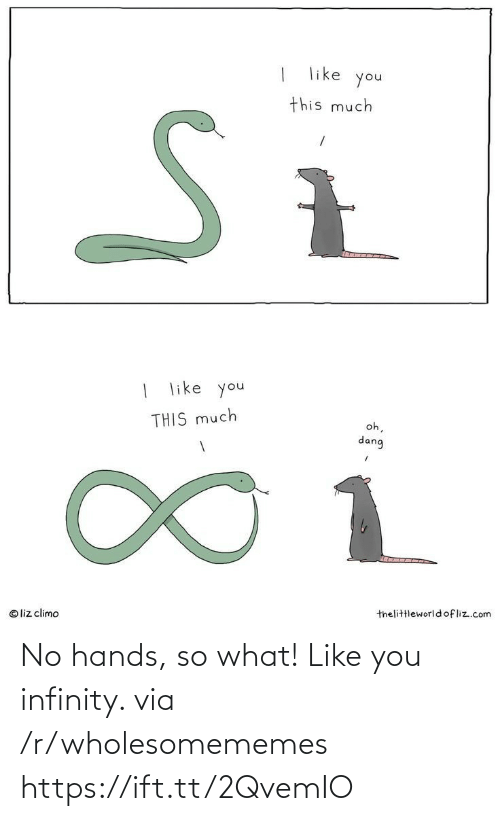 Ift Tt: like  you  this much  | like you  oh,  THIS much  dang  1.  thelittleworld ofliz.com  © liz climo No hands, so what! Like you infinity. via /r/wholesomememes https://ift.tt/2QvemIO