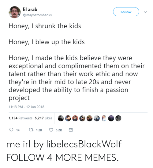 Dank, Honey, I Shrunk the Kids, and Memes: lil arab  Follow  @maybetomhanks  Honey, I shrunk the kids  Honey, I blew up the kids  Honey, I made the kids believe they were  exceptional and complimented them on their  talent rather than their work ethic and now  they're in their mid to late 20s and never  developed the ability to finish a passion  project  11:13 PM - 12 Jan 2018  1,154 Retweets 5,217 Likes  t1.2K  14  5.2K me irl by libelecsBlackWolf FOLLOW 4 MORE MEMES.