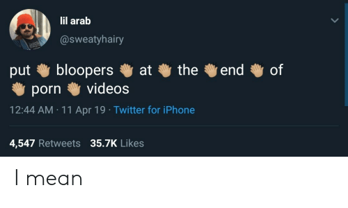 Iphone, Twitter, and Videos: lil arab  @sweatyhairy  put bloopers at the end of  porn videos  12:44 AM 11 Apr 19 Twitter for iPhone  4,547 Retweets 35.7K Likes I mean