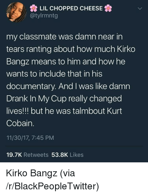 Blackpeopletwitter, Kurt Cobain, and Bangz: LIL CHOPPED CHEESE  @tylrmntg  my classmate was damn near in  tears ranting about how much Kirko  Bangz means to him and how he  wants to include that in his  documentary. And I was like damn  Drank In My Cup really changed  lives!!! but he was talmbout Kurt  Cobain.  11/30/17, 7:45 PM  19.7K Retweets 53.8K Likes <p>Kirko Bangz (via /r/BlackPeopleTwitter)</p>