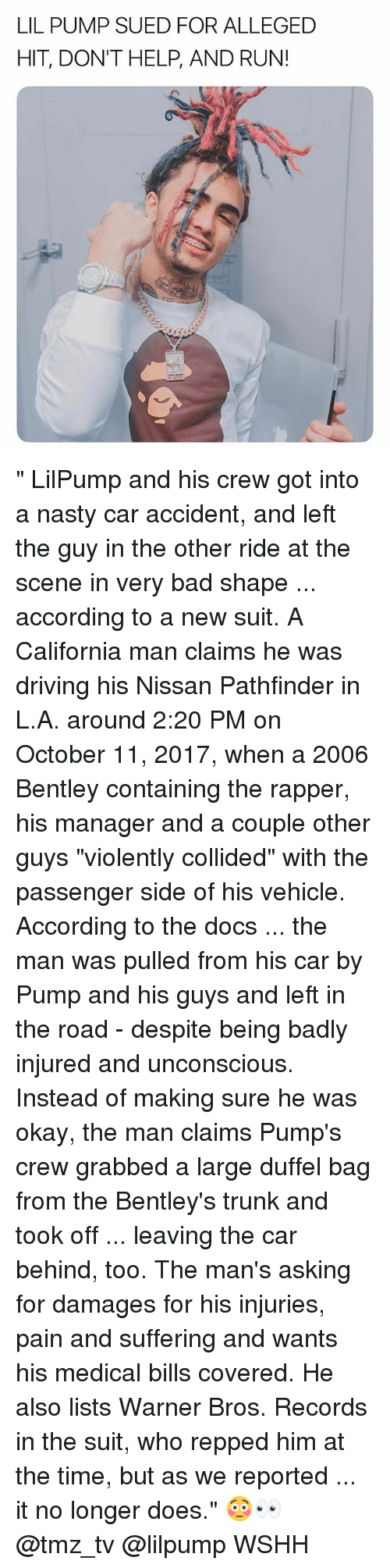 """Bad, Driving, and Memes: LIL PUMP SUED FOR ALLEGED  HIT, DON'T HELP, AND RUN! """" LilPump and his crew got into a nasty car accident, and left the guy in the other ride at the scene in very bad shape ... according to a new suit. A California man claims he was driving his Nissan Pathfinder in L.A. around 2:20 PM on October 11, 2017, when a 2006 Bentley containing the rapper, his manager and a couple other guys """"violently collided"""" with the passenger side of his vehicle. According to the docs ... the man was pulled from his car by Pump and his guys and left in the road - despite being badly injured and unconscious. Instead of making sure he was okay, the man claims Pump's crew grabbed a large duffel bag from the Bentley's trunk and took off ... leaving the car behind, too. The man's asking for damages for his injuries, pain and suffering and wants his medical bills covered. He also lists Warner Bros. Records in the suit, who repped him at the time, but as we reported ... it no longer does."""" 😳👀 @tmz_tv @lilpump WSHH"""
