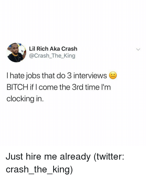 Bitch, Twitter, and Jobs: Lil Rich Aka Crash  @Crash_The King  I hate jobs that do 3 interviews  BITCH if I come the 3rd time I'm  clocking in Just hire me already (twitter: crash_the_king)